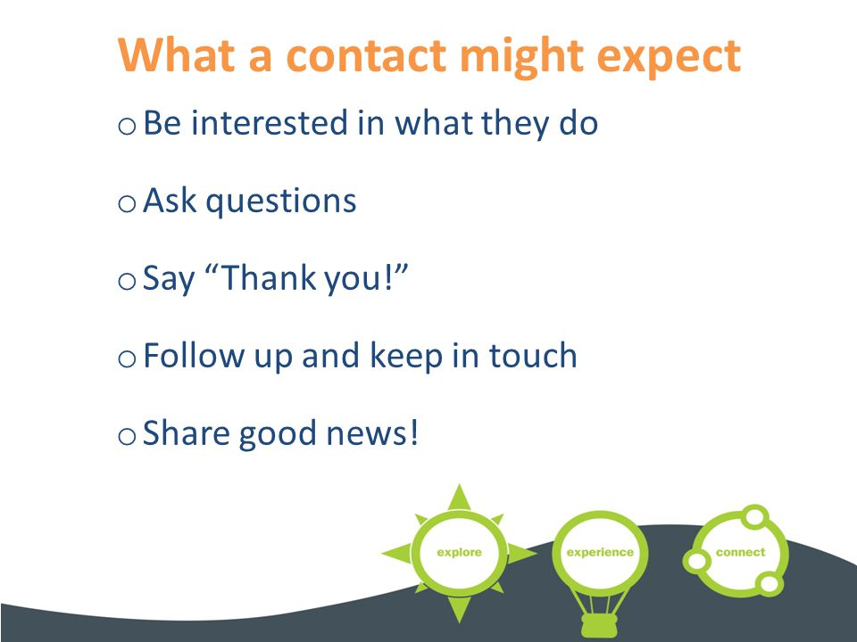 What a contact might expect o Be interested in what they do o Ask questions o Say Thank you! o Follow up and keep in touch o Share good news.
