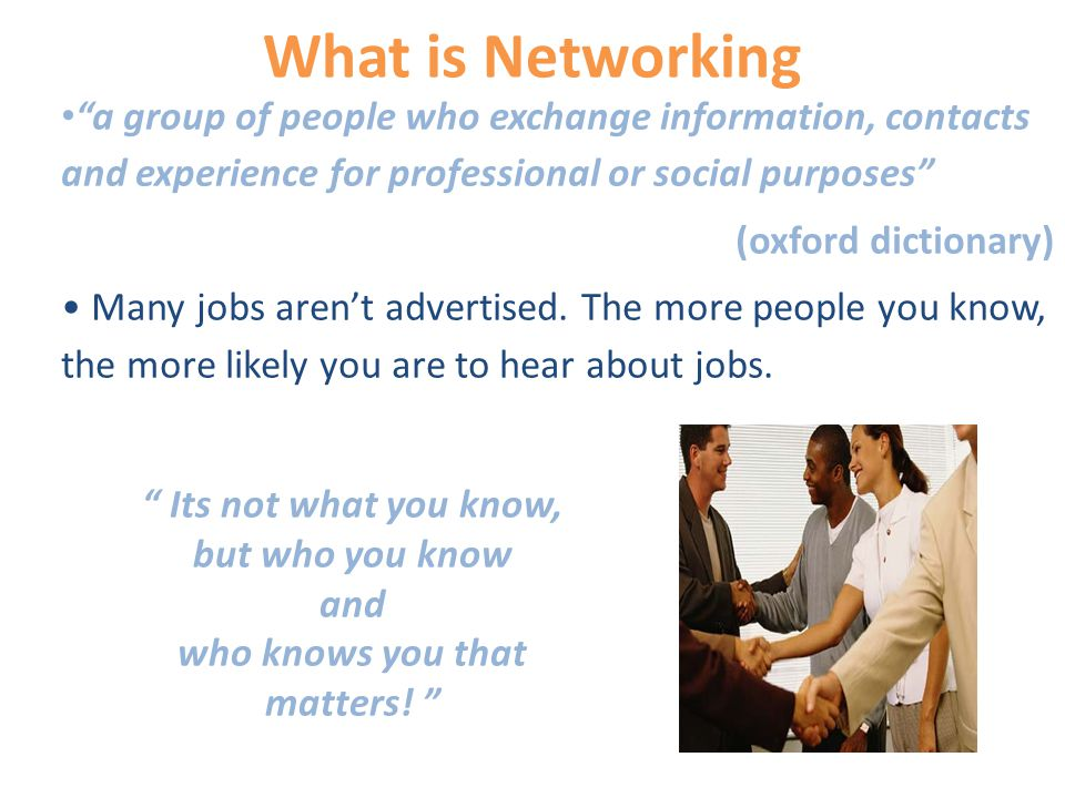 What is Networking a group of people who exchange information, contacts and experience for professional or social purposes (oxford dictionary) Many jobs aren't advertised.
