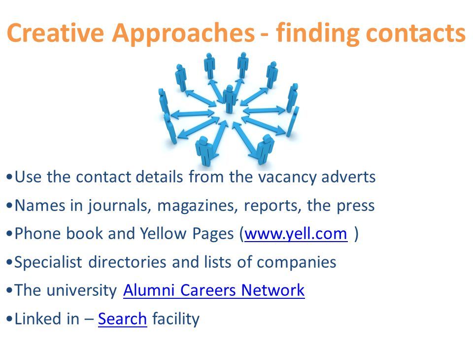 Creative Approaches - finding contacts Use the contact details from the vacancy adverts Names in journals, magazines, reports, the press Phone book and Yellow Pages (  )  Specialist directories and lists of companies The university Alumni Careers NetworkAlumni Careers Network Linked in – Search facilitySearch