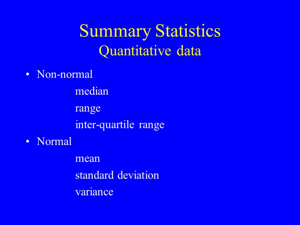 Summary Statistics Quantitative data Non-normal median range inter-quartile range Normal mean standard deviation variance