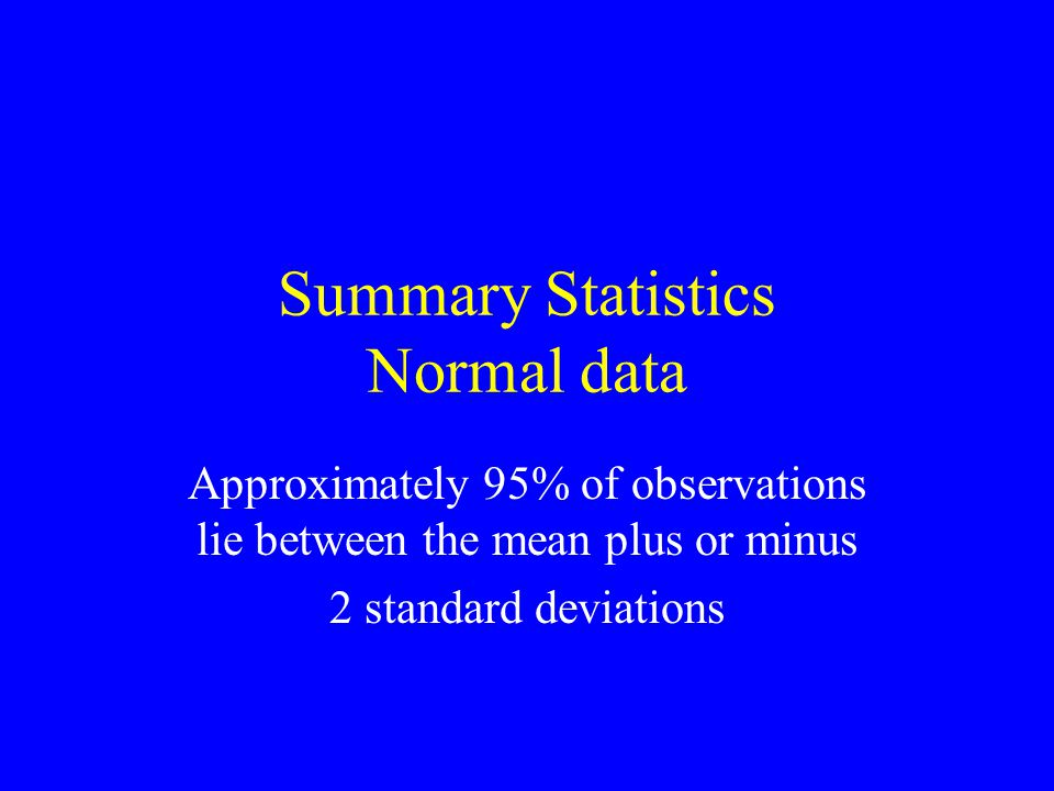 Summary Statistics Normal data Approximately 95% of observations lie between the mean plus or minus 2 standard deviations
