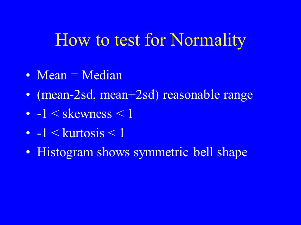 How to test for Normality Mean = Median (mean-2sd, mean+2sd) reasonable range -1 < skewness < 1 -1 < kurtosis < 1 Histogram shows symmetric bell shape