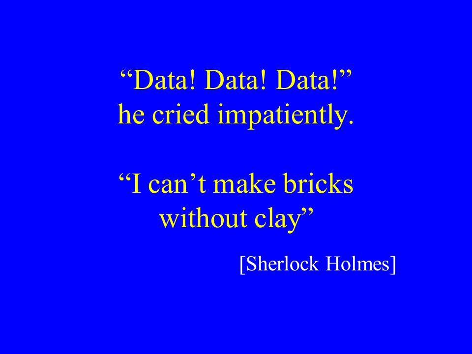 Data! Data! Data! he cried impatiently. I can't make bricks without clay [Sherlock Holmes]