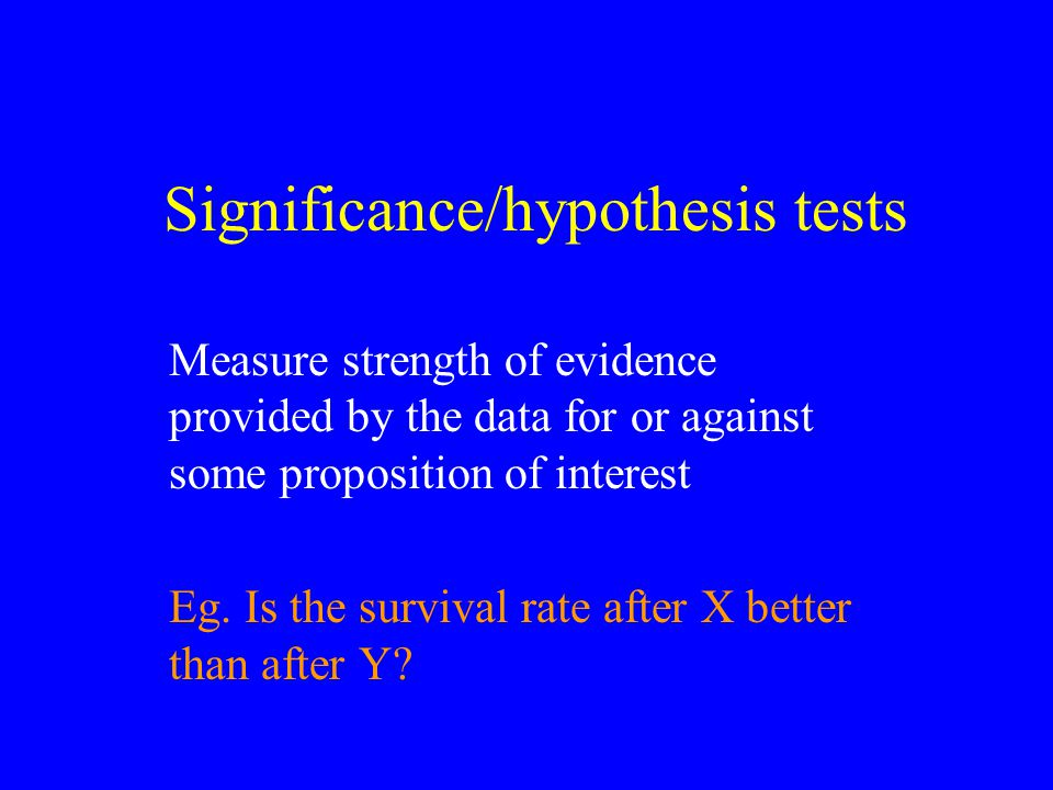 Significance/hypothesis tests Measure strength of evidence provided by the data for or against some proposition of interest Eg.