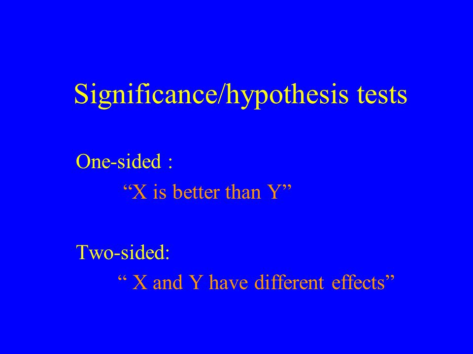 Significance/hypothesis tests One-sided : X is better than Y Two-sided: X and Y have different effects