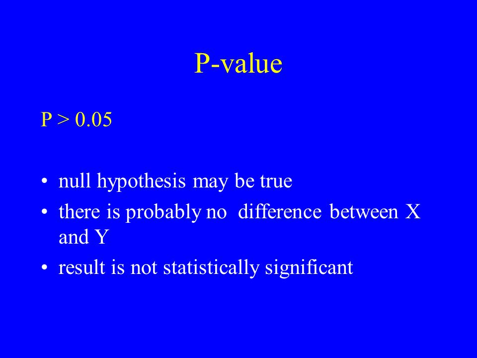 P-value P > 0.05 null hypothesis may be true there is probably no difference between X and Y result is not statistically significant