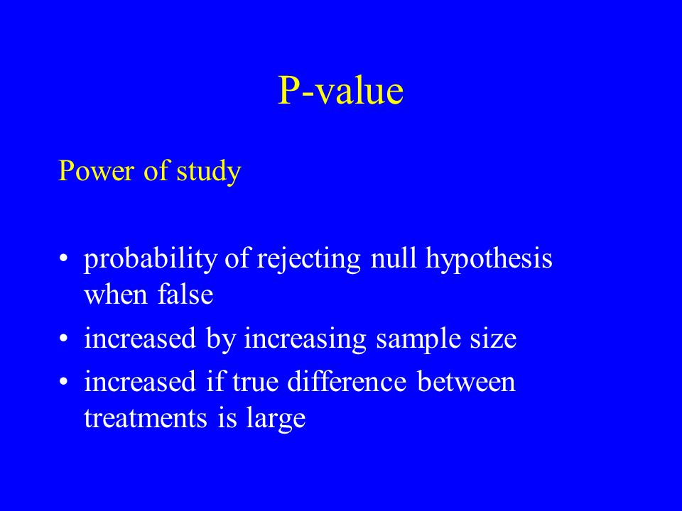 P-value Power of study probability of rejecting null hypothesis when false increased by increasing sample size increased if true difference between treatments is large