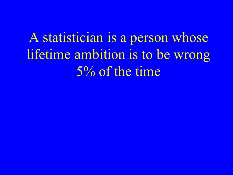 A statistician is a person whose lifetime ambition is to be wrong 5% of the time