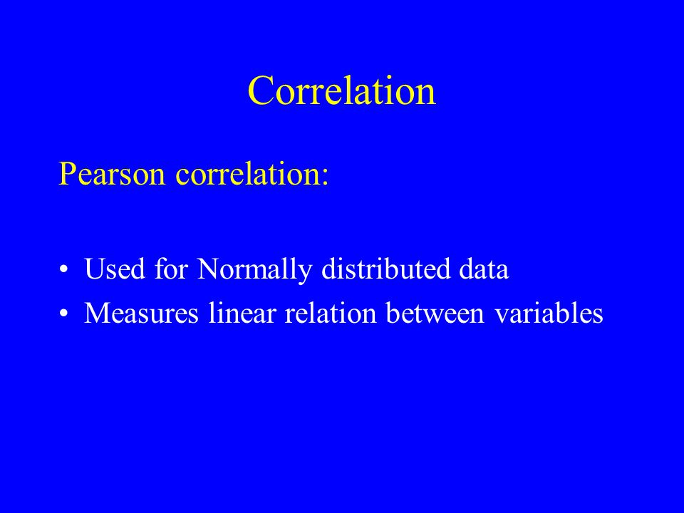Correlation Pearson correlation: Used for Normally distributed data Measures linear relation between variables