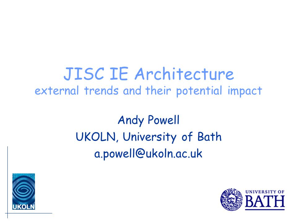 JISC IE Architecture external trends and their potential impact Andy Powell UKOLN, University of Bath a.powell@ukoln.ac.uk
