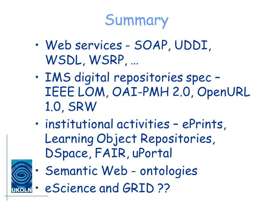 Summary Web services - SOAP, UDDI, WSDL, WSRP, … IMS digital repositories spec – IEEE LOM, OAI-PMH 2.0, OpenURL 1.0, SRW institutional activities – ePrints, Learning Object Repositories, DSpace, FAIR, uPortal Semantic Web - ontologies eScience and GRID