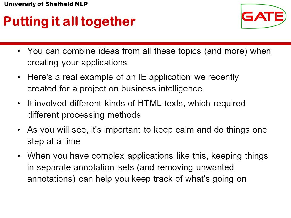 University of Sheffield NLP Putting it all together You can combine ideas from all these topics (and more) when creating your applications Here s a real example of an IE application we recently created for a project on business intelligence It involved different kinds of HTML texts, which required different processing methods As you will see, it s important to keep calm and do things one step at a time When you have complex applications like this, keeping things in separate annotation sets (and removing unwanted annotations) can help you keep track of what s going on
