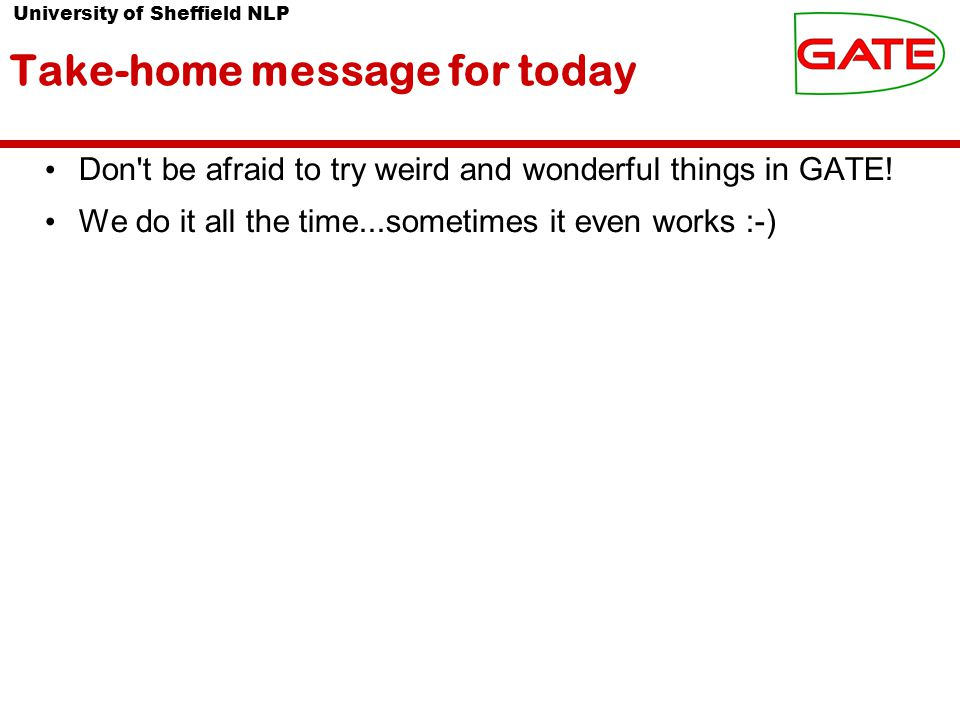 University of Sheffield NLP Take-home message for today Don t be afraid to try weird and wonderful things in GATE.