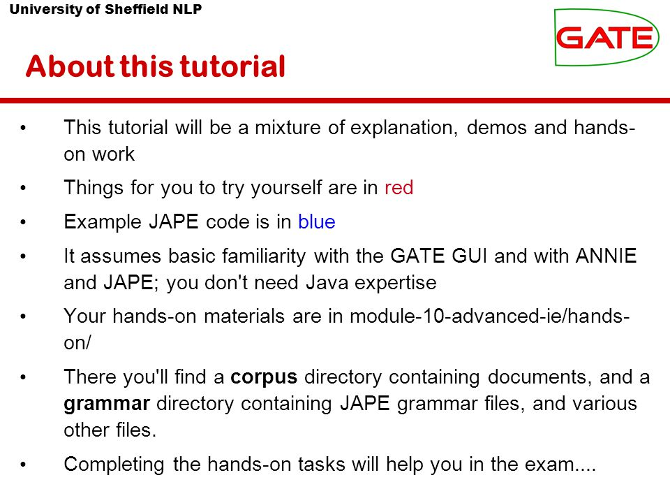 University of Sheffield NLP About this tutorial This tutorial will be a mixture of explanation, demos and hands- on work Things for you to try yourself are in red Example JAPE code is in blue It assumes basic familiarity with the GATE GUI and with ANNIE and JAPE; you don t need Java expertise Your hands-on materials are in module-10-advanced-ie/hands- on/ There you ll find a corpus directory containing documents, and a grammar directory containing JAPE grammar files, and various other files.
