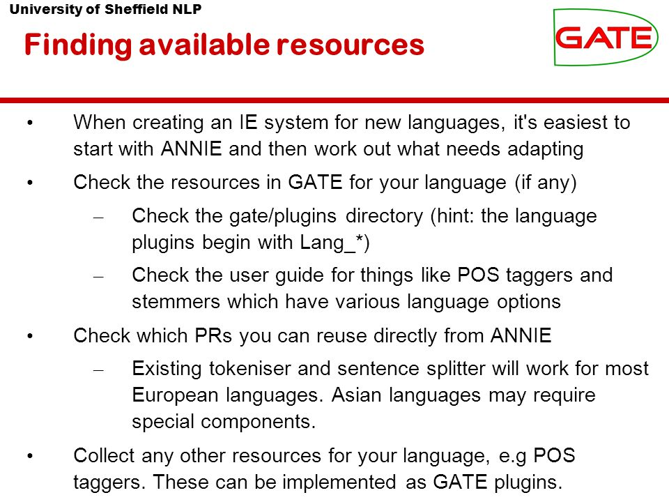 University of Sheffield NLP Finding available resources When creating an IE system for new languages, it s easiest to start with ANNIE and then work out what needs adapting Check the resources in GATE for your language (if any) – Check the gate/plugins directory (hint: the language plugins begin with Lang_*) – Check the user guide for things like POS taggers and stemmers which have various language options Check which PRs you can reuse directly from ANNIE – Existing tokeniser and sentence splitter will work for most European languages.