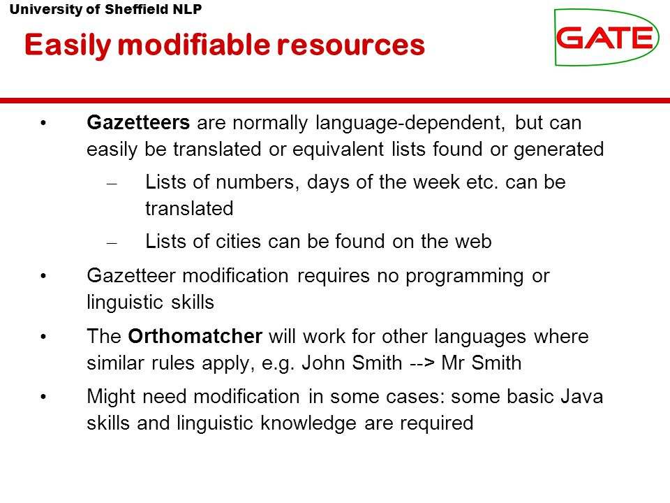 University of Sheffield NLP Easily modifiable resources Gazetteers are normally language-dependent, but can easily be translated or equivalent lists found or generated – Lists of numbers, days of the week etc.
