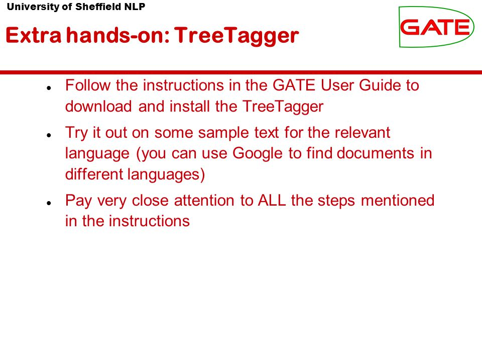 University of Sheffield NLP Extra hands-on: TreeTagger Follow the instructions in the GATE User Guide to download and install the TreeTagger Try it out on some sample text for the relevant language (you can use Google to find documents in different languages) Pay very close attention to ALL the steps mentioned in the instructions