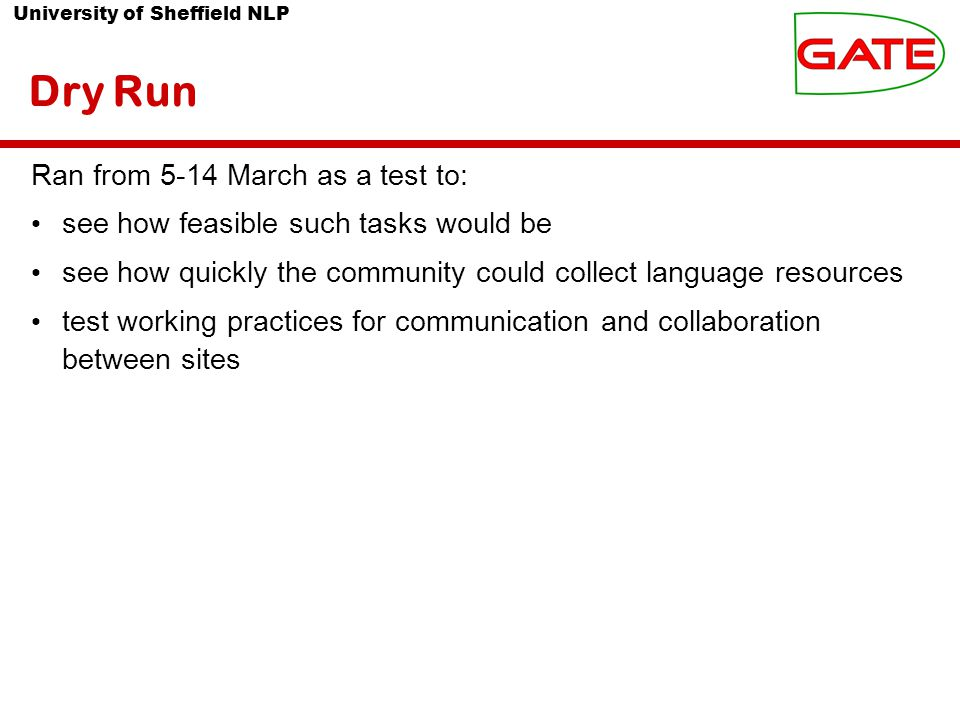 University of Sheffield NLP Dry Run Ran from 5-14 March as a test to: see how feasible such tasks would be see how quickly the community could collect language resources test working practices for communication and collaboration between sites