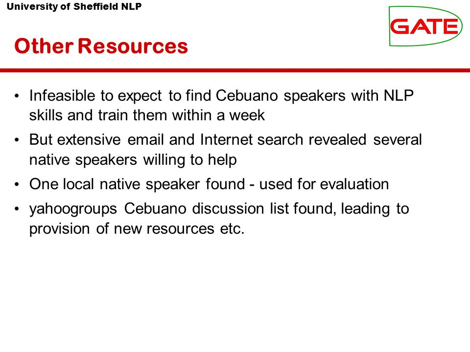 University of Sheffield NLP Other Resources Infeasible to expect to find Cebuano speakers with NLP skills and train them within a week But extensive email and Internet search revealed several native speakers willing to help One local native speaker found - used for evaluation yahoogroups Cebuano discussion list found, leading to provision of new resources etc.