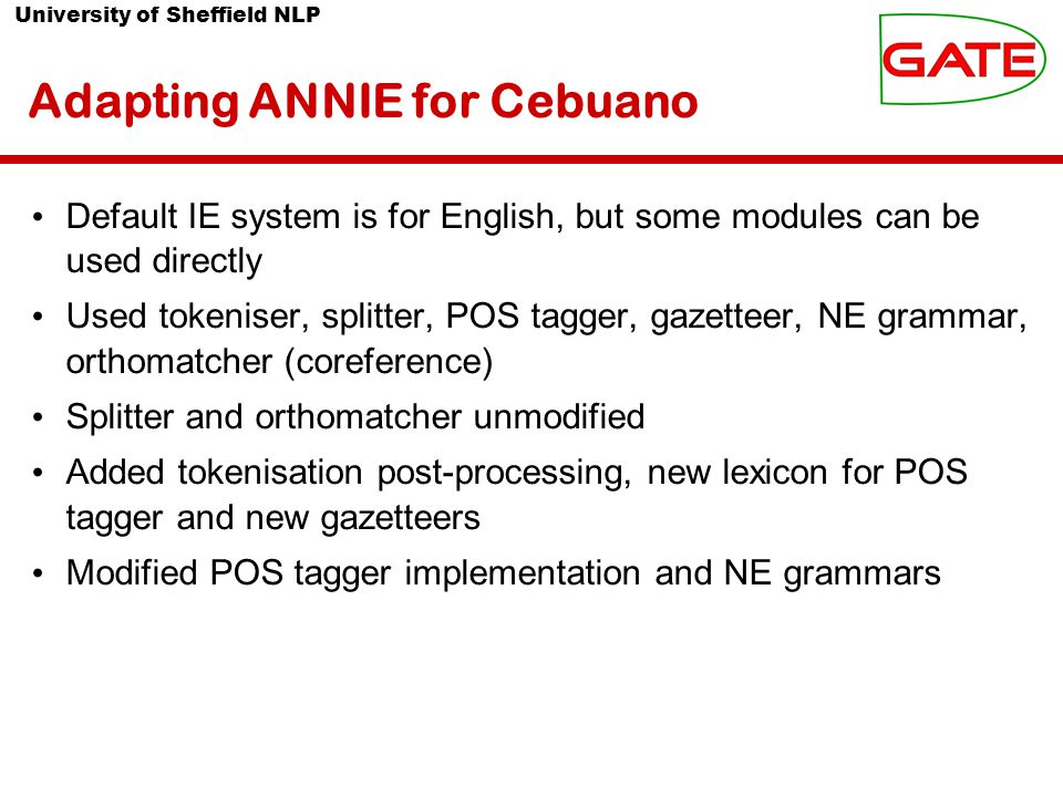 University of Sheffield NLP Adapting ANNIE for Cebuano Default IE system is for English, but some modules can be used directly Used tokeniser, splitter, POS tagger, gazetteer, NE grammar, orthomatcher (coreference) Splitter and orthomatcher unmodified Added tokenisation post-processing, new lexicon for POS tagger and new gazetteers Modified POS tagger implementation and NE grammars
