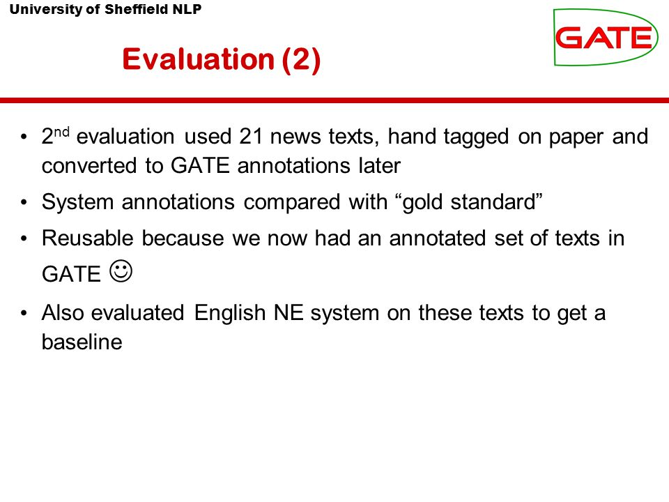 University of Sheffield NLP Evaluation (2) 2 nd evaluation used 21 news texts, hand tagged on paper and converted to GATE annotations later System annotations compared with gold standard Reusable because we now had an annotated set of texts in GATE Also evaluated English NE system on these texts to get a baseline