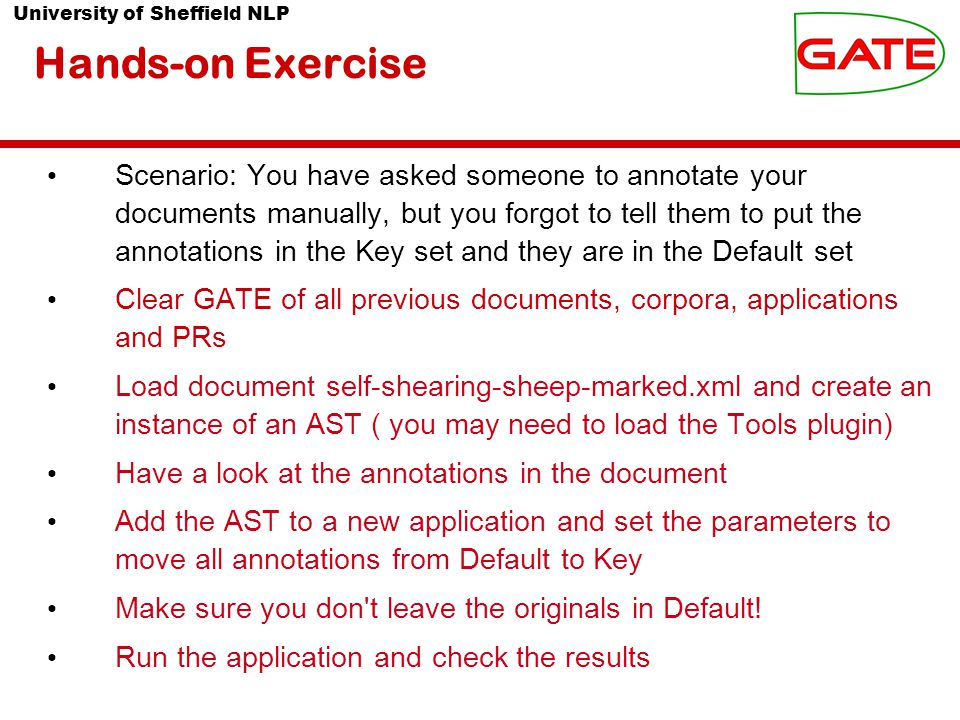 University of Sheffield NLP Hands-on Exercise Scenario: You have asked someone to annotate your documents manually, but you forgot to tell them to put the annotations in the Key set and they are in the Default set Clear GATE of all previous documents, corpora, applications and PRs Load document self-shearing-sheep-marked.xml and create an instance of an AST ( you may need to load the Tools plugin) Have a look at the annotations in the document Add the AST to a new application and set the parameters to move all annotations from Default to Key Make sure you don t leave the originals in Default.
