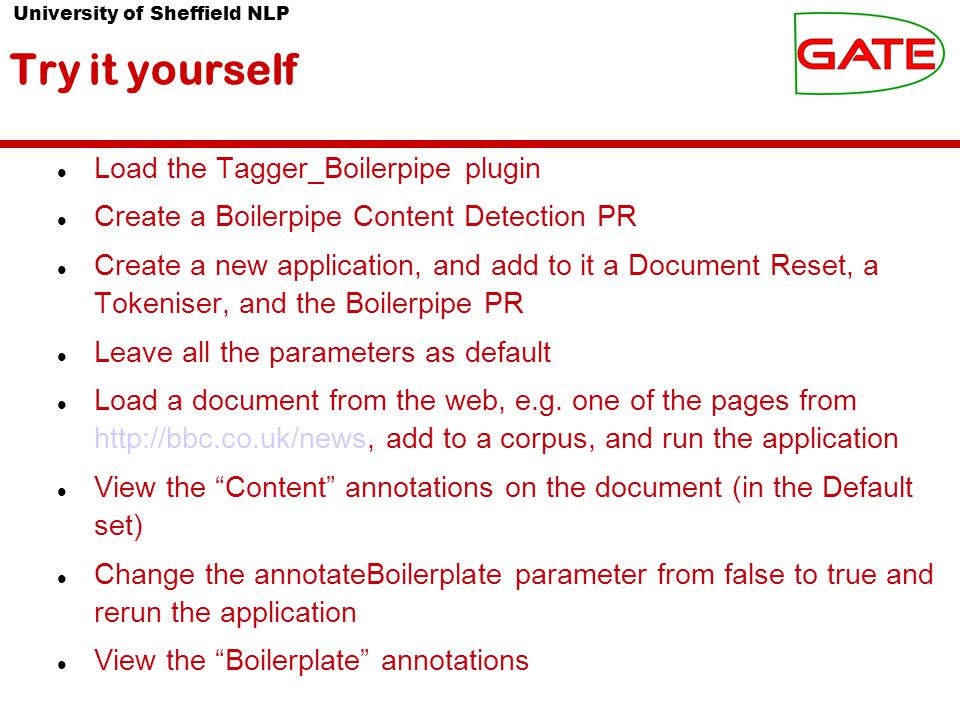 University of Sheffield NLP Try it yourself Load the Tagger_Boilerpipe plugin Create a Boilerpipe Content Detection PR Create a new application, and add to it a Document Reset, a Tokeniser, and the Boilerpipe PR Leave all the parameters as default Load a document from the web, e.g.