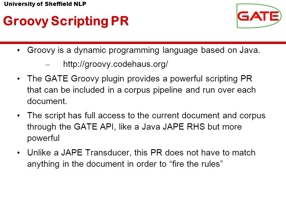 University of Sheffield NLP Groovy Scripting PR Groovy is a dynamic programming language based on Java.