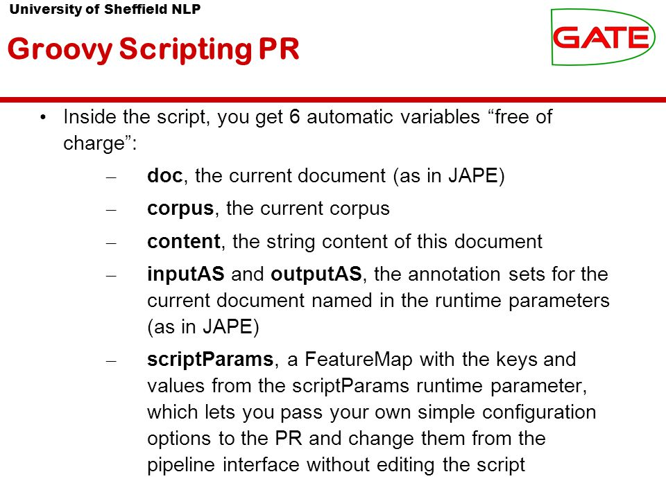 University of Sheffield NLP Groovy Scripting PR Inside the script, you get 6 automatic variables free of charge : – doc, the current document (as in JAPE) – corpus, the current corpus – content, the string content of this document – inputAS and outputAS, the annotation sets for the current document named in the runtime parameters (as in JAPE) – scriptParams, a FeatureMap with the keys and values from the scriptParams runtime parameter, which lets you pass your own simple configuration options to the PR and change them from the pipeline interface without editing the script