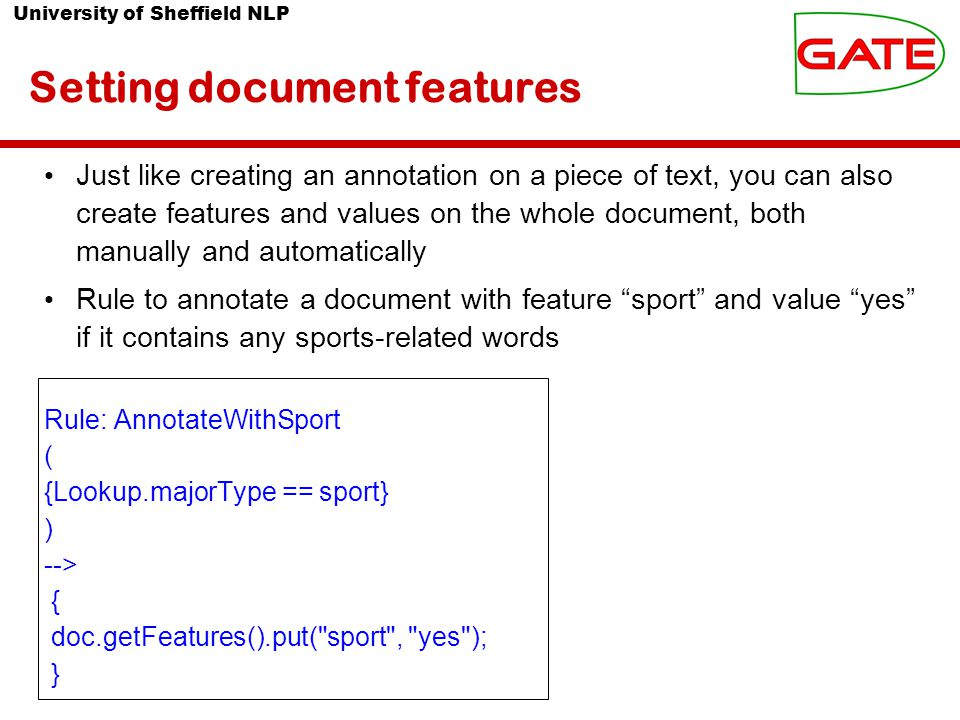 University of Sheffield NLP Setting document features Just like creating an annotation on a piece of text, you can also create features and values on the whole document, both manually and automatically Rule to annotate a document with feature sport and value yes if it contains any sports-related words Rule: AnnotateWithSport ( {Lookup.majorType == sport} ) --> { doc.getFeatures().put( sport , yes ); }