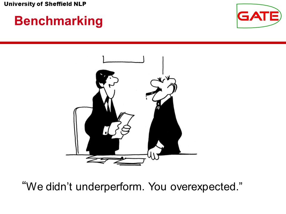 University of Sheffield NLP We didn't underperform. You overexpected. Benchmarking