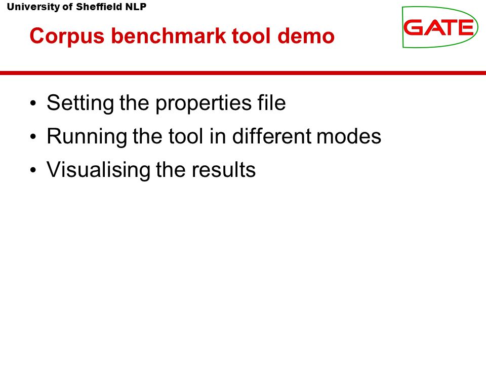 University of Sheffield NLP Corpus benchmark tool demo Setting the properties file Running the tool in different modes Visualising the results