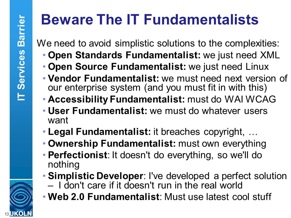 A centre of expertise in digital information managementwww.ukoln.ac.uk 13 Beware The IT Fundamentalists We need to avoid simplistic solutions to the complexities: Open Standards Fundamentalist: we just need XML Open Source Fundamentalist: we just need Linux Vendor Fundamentalist: we must need next version of our enterprise system (and you must fit in with this) Accessibility Fundamentalist: must do WAI WCAG User Fundamentalist: we must do whatever users want Legal Fundamentalist: it breaches copyright, … Ownership Fundamentalist: must own everything Perfectionist: It doesn t do everything, so we ll do nothing Simplistic Developer: I ve developed a perfect solution – I don t care if it doesn t run in the real world Web 2.0 Fundamentalist: Must use latest cool stuff IT Services Barrier