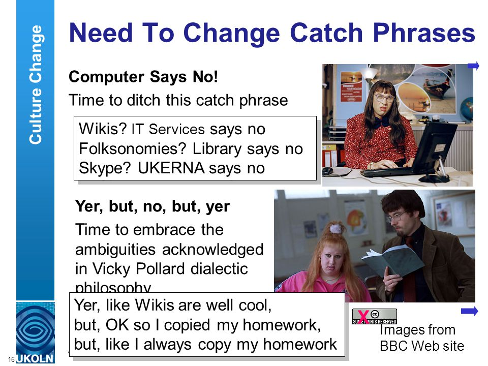A centre of expertise in digital information managementwww.ukoln.ac.uk 16 Need To Change Catch Phrases Computer Says No.