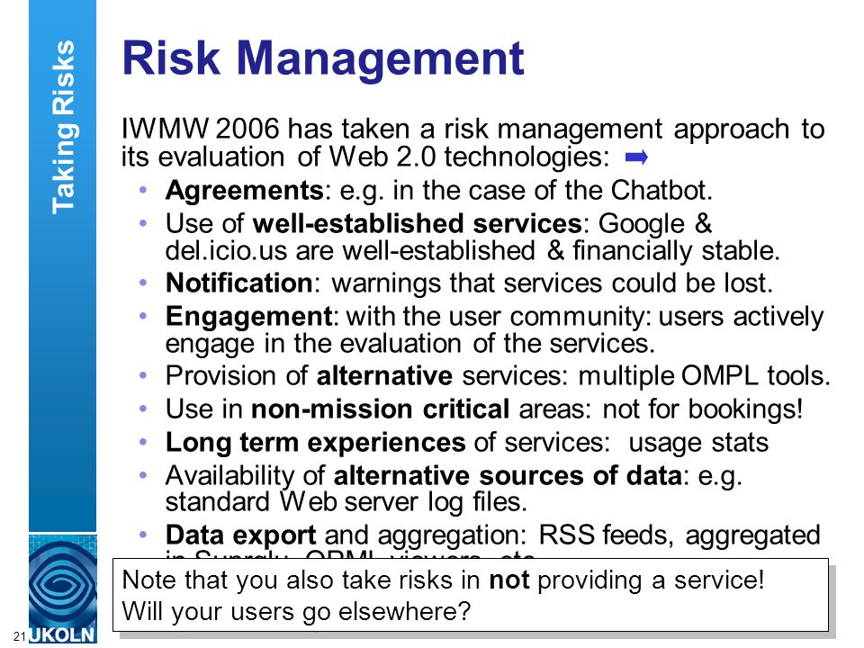 A centre of expertise in digital information managementwww.ukoln.ac.uk 21 Risk Management IWMW 2006 has taken a risk management approach to its evaluation of Web 2.0 technologies: Agreements: e.g.