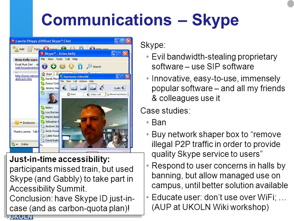 A centre of expertise in digital information managementwww.ukoln.ac.uk 9 Communications – Skype Skype: Evil bandwidth-stealing proprietary software – use SIP software Innovative, easy-to-use, immensely popular software – and all my friends & colleagues use it Case studies: Ban Buy network shaper box to remove illegal P2P traffic in order to provide quality Skype service to users Respond to user concerns in halls by banning, but allow managed use on campus, until better solution available Educate user: don't use over WiFi; … (AUP at UKOLN Wiki workshop) Just-in-time accessibility: participants missed train, but used Skype (and Gabbly) to take part in Accessibility Summit.