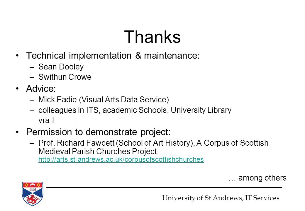 Thanks Technical implementation & maintenance: –Sean Dooley –Swithun Crowe Advice: –Mick Eadie (Visual Arts Data Service) –colleagues in ITS, academic Schools, University Library –vra-l Permission to demonstrate project: –Prof.