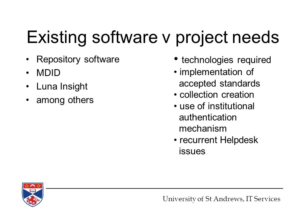 Existing software v project needs Repository software MDID Luna Insight among others University of St Andrews, IT Services technologies required implementation of accepted standards collection creation use of institutional authentication mechanism recurrent Helpdesk issues