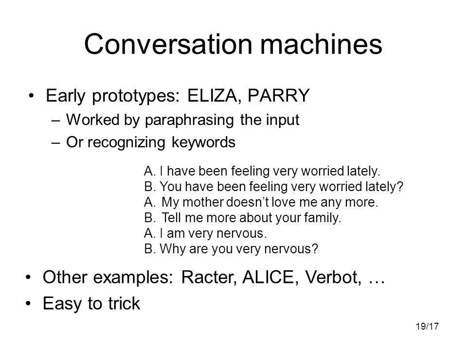 19/17 Conversation machines Early prototypes: ELIZA, PARRY –Worked by paraphrasing the input –Or recognizing keywords A.