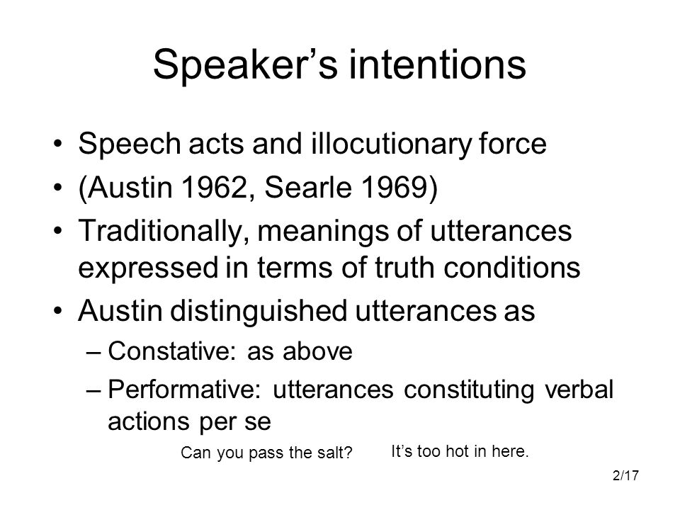 2/17 Speaker's intentions Speech acts and illocutionary force (Austin 1962, Searle 1969) Traditionally, meanings of utterances expressed in terms of truth conditions Austin distinguished utterances as –Constative: as above –Performative: utterances constituting verbal actions per se Can you pass the salt.