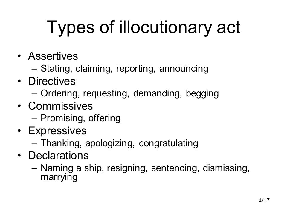 4/17 Types of illocutionary act Assertives –Stating, claiming, reporting, announcing Directives –Ordering, requesting, demanding, begging Commissives –Promising, offering Expressives –Thanking, apologizing, congratulating Declarations –Naming a ship, resigning, sentencing, dismissing, marrying