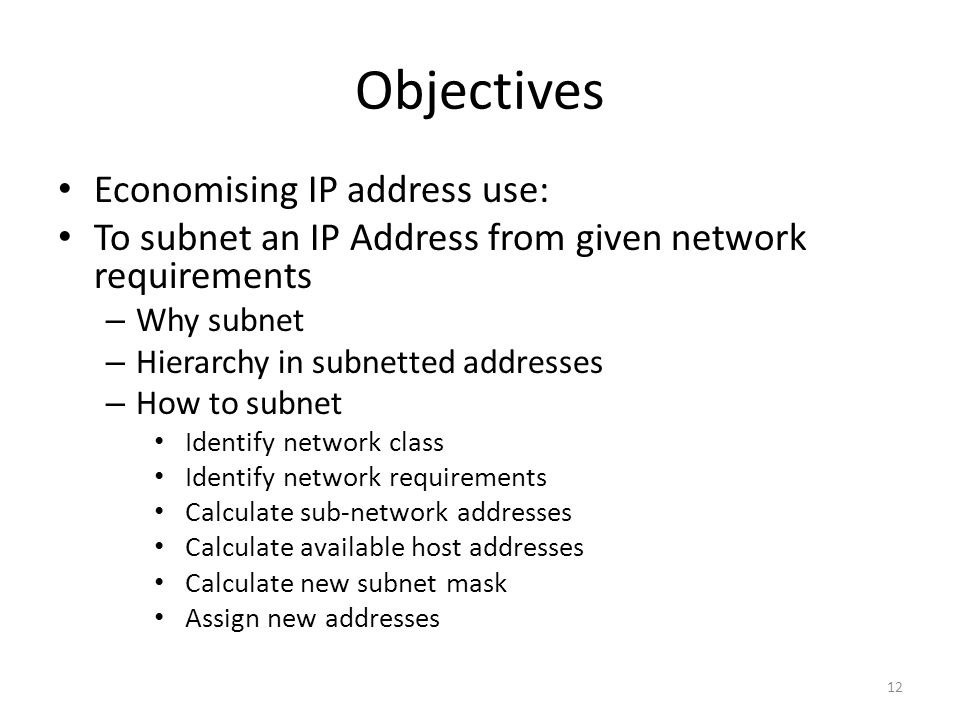 Objectives Economising IP address use: To subnet an IP Address from given network requirements – Why subnet – Hierarchy in subnetted addresses – How to subnet Identify network class Identify network requirements Calculate sub-network addresses Calculate available host addresses Calculate new subnet mask Assign new addresses 12
