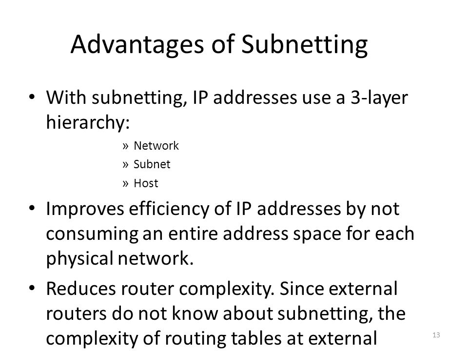 Advantages of Subnetting With subnetting, IP addresses use a 3-layer hierarchy: » Network » Subnet » Host Improves efficiency of IP addresses by not consuming an entire address space for each physical network.
