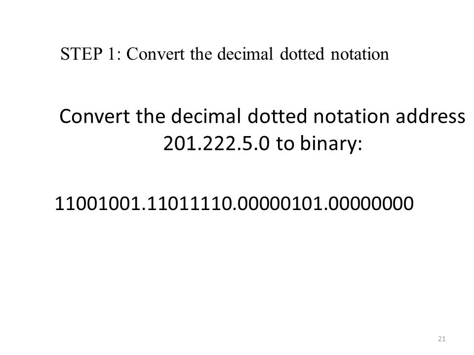 Convert the decimal dotted notation address 201.222.5.0 to binary: 11001001.11011110.00000101.00000000 STEP 1: Convert the decimal dotted notation 21