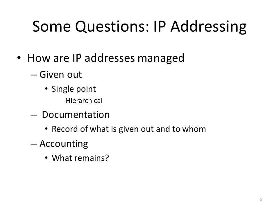 Some Questions: IP Addressing How are IP addresses managed – Given out Single point – Hierarchical – Documentation Record of what is given out and to whom – Accounting What remains.