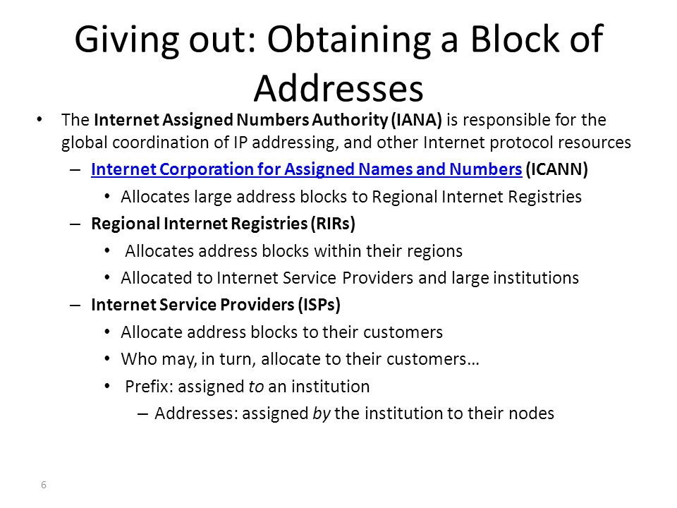 6 Giving out: Obtaining a Block of Addresses The Internet Assigned Numbers Authority (IANA) is responsible for the global coordination of IP addressing, and other Internet protocol resources – Internet Corporation for Assigned Names and Numbers (ICANN) Internet Corporation for Assigned Names and Numbers Allocates large address blocks to Regional Internet Registries – Regional Internet Registries (RIRs) Allocates address blocks within their regions Allocated to Internet Service Providers and large institutions – Internet Service Providers (ISPs) Allocate address blocks to their customers Who may, in turn, allocate to their customers… Prefix: assigned to an institution – Addresses: assigned by the institution to their nodes