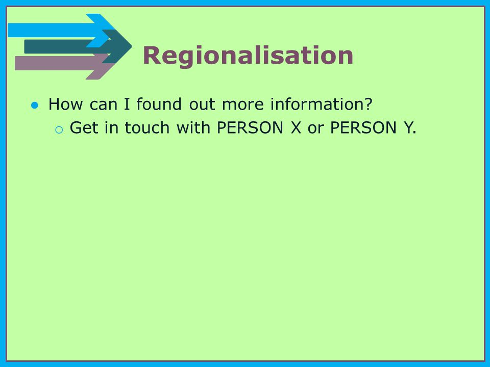 Regionalisation ●How can I found out more information o Get in touch with PERSON X or PERSON Y.