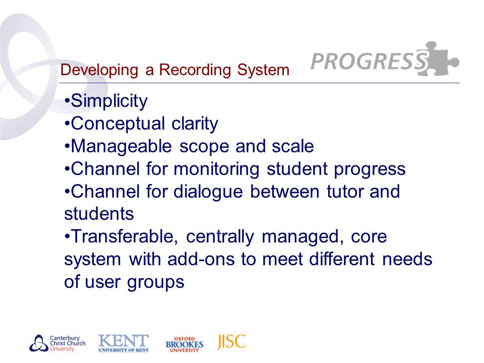 Developing a Recording System Simplicity Conceptual clarity Manageable scope and scale Channel for monitoring student progress Channel for dialogue between tutor and students Transferable, centrally managed, core system with add-ons to meet different needs of user groups