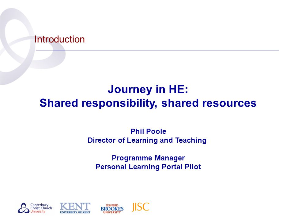 Introduction Journey in HE: Shared responsibility, shared resources Phil Poole Director of Learning and Teaching Programme Manager Personal Learning Portal Pilot