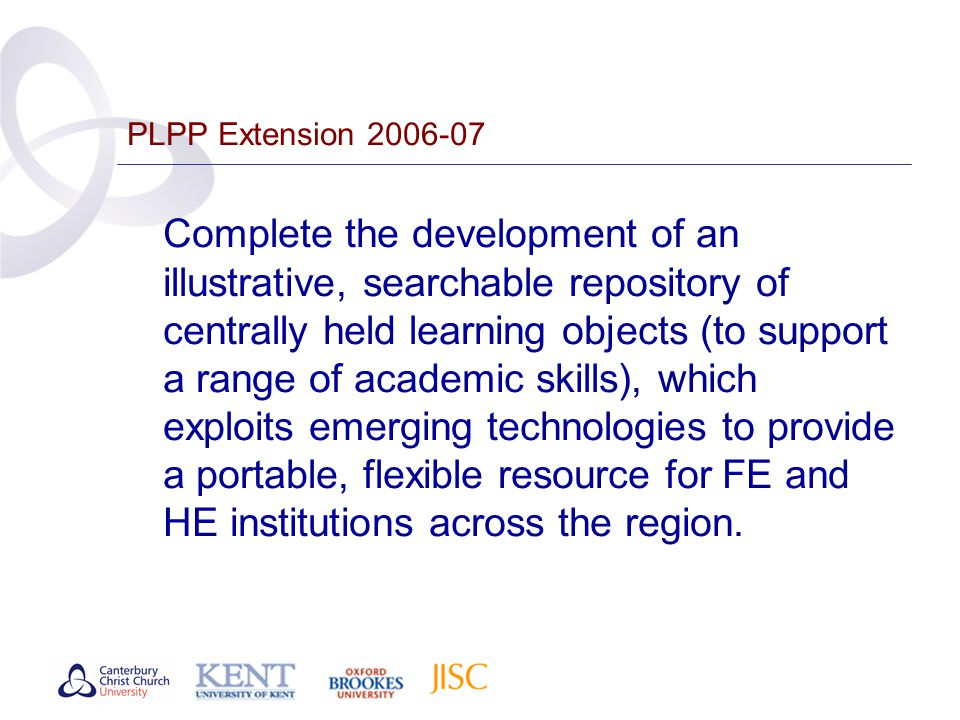 PLPP Extension 2006-07 Complete the development of an illustrative, searchable repository of centrally held learning objects (to support a range of academic skills), which exploits emerging technologies to provide a portable, flexible resource for FE and HE institutions across the region.